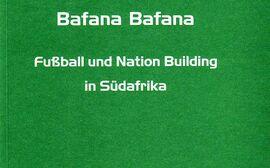 Bafana Bafana. Fußball und Nation Building in Südafrika.